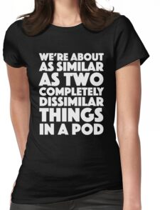 Blackadder quote - We're about as similar as two completely dissimilar things in a pod Womens Fitted T-Shirt