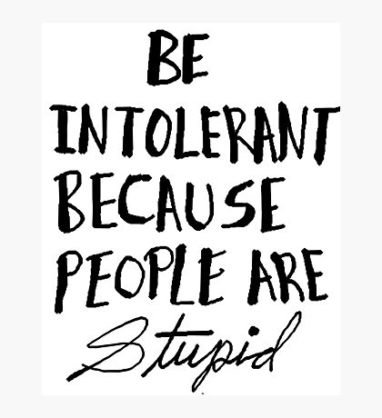 Be Intolerant Because People are Stupid Photographic Print
