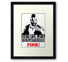 GET YO LIFE TOGETHER FOOL! Framed Print