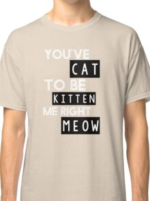You've cat to be kitten me right meow Classic T-Shirt