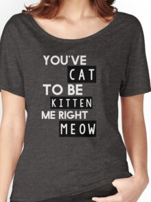 You've cat to be kitten me right meow Women's Relaxed Fit T-Shirt