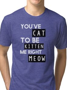 You've cat to be kitten me right meow Tri-blend T-Shirt