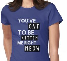 You've cat to be kitten me right meow Womens Fitted T-Shirt