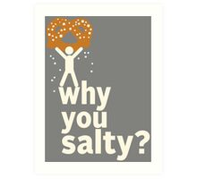 Why You Salty? Art Print