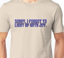 Sorry, I forgot to light up with joy. Unisex T-Shirt