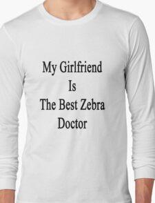 My Girlfriend Is The Best Zebra Doctor  Long Sleeve T-Shirt