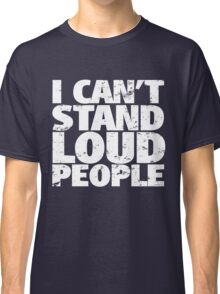 i can't stand loud people Classic T-Shirt