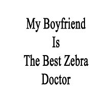 My Boyfriend Is The Best Zebra Doctor  Photographic Print