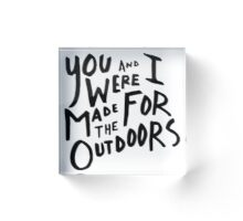 You and I Were Made for the Outdoors - Minimalist Acrylic Block