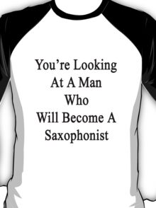 You're Looking At A Man Who Will Become A Saxophonist  T-Shirt