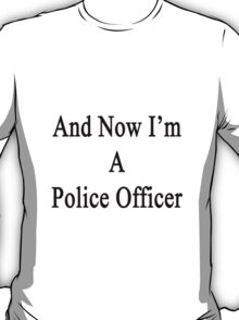 And Now I'm A Police Officer  T-Shirt