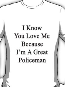 I Know You Love Me Because I'm A Great Policeman  T-Shirt