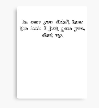 in case you didn't hear the look i just gave you, shut up. Canvas Print