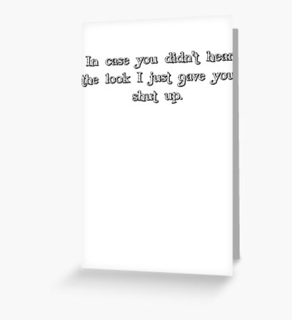in case you didn't hear the look i just gave you, shut up. Greeting Card