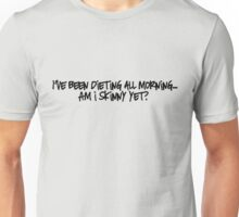I've been dieting all morning... Am i skinny yet?  Unisex T-Shirt