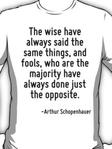 The wise have always said the same things, and fools, who are the majority have always done just the opposite. T-Shirt