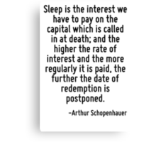 Sleep is the interest we have to pay on the capital which is called in at death; and the higher the rate of interest and the more regularly it is paid, the further the date of redemption is postponed Canvas Print