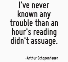 I've never known any trouble than an hour's reading didn't assuage. by Quotr