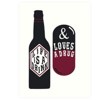 Life is a Drink & Loves a Drug Art Print