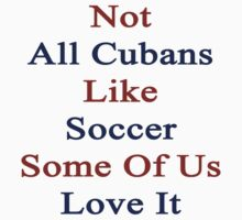 Not All Cubans Like Soccer Some Of Us Love It  by supernova23