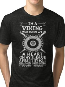 Im a viking I was born with a heart on my sleeve A fire in my soul and a mouth I cant control Tri-blend T-Shirt
