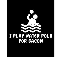 I Play Water Polo For Bacon Photographic Print