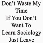 Don't Waste My Time If You Don't Want To Learn Sociology Just Leave  by supernova23