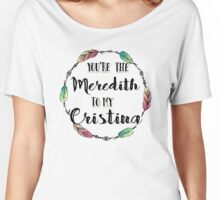 You are the Meredith to my Cristina T shirt  Women's Relaxed Fit T-Shirt