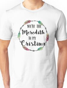 You are the Meredith to my Cristina T shirt  Unisex T-Shirt