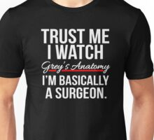 Trust me I watch Grey's Anatomy, I'm basically a Surgeon T shirt Unisex T-Shirt
