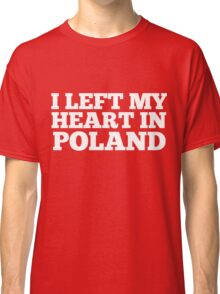I Left My Heart In Poland Love Native Homesick T-Shirt Classic T-Shirt