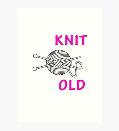 Yes, i like to knit no i am not old Art Print