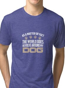 As A Matter Of Fact The World Does Revolve Around My Dog Tri-blend T-Shirt