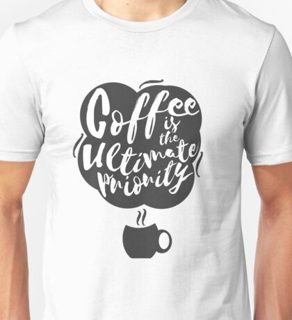 Coffee is the Ultimate Priority (White) Unisex T-Shirt