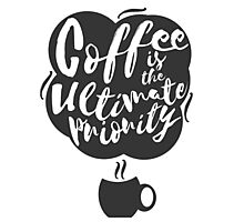 Coffee is the Ultimate Priority (White) Photographic Print