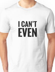 I Can't Even Unisex T-Shirt