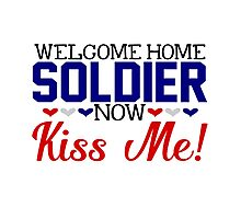 Military Welcome Home Soldier Now Kiss Me Army Marines Air Force Coast Guard  Navy Sailor USMC Wife Husband Boyfriend Girlfriend Love Armed Services America Deployed Deployment War Veteran Photographic Print