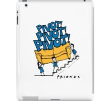 Pivot Pivot Pivot - Friends T shirt  iPad Case/Skin