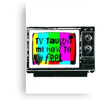 TV Taught Me How to FEEL Canvas Print