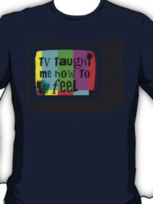 TV Taught Me How to FEEL T-Shirt