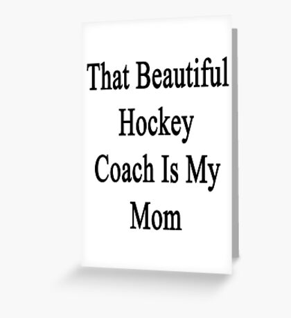 That Beautiful Hockey Coach Is My Mom  Greeting Card