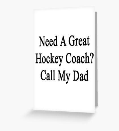 Need A Great Hockey Coach? Call My Dad  Greeting Card