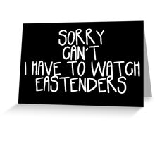 Sorry Can't I Have to Watch Eastenders Greeting Card