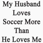 My Husband Loves Soccer More Than He Loves Me  by supernova23
