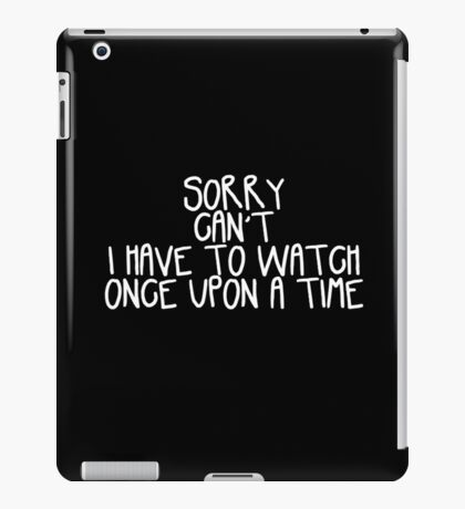 Sorry Can't I Have to Watch Once Upon a Time iPad Case/Skin