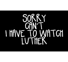 Sorry Can't I Have to Watch Luther Photographic Print