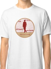 All lives end. All hearts are broken. Caring is not an advantage. Classic T-Shirt