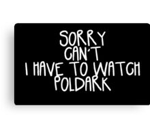 Sorry Can't I Have to Watch Poldark Canvas Print