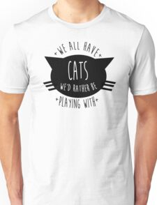 SIR, WE ALL HAVE CATS WE'D RATHER BE PLAYING WITH. Unisex T-Shirt