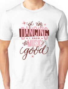 If I'm Dancing I Know The Music's Good Unisex T-Shirt